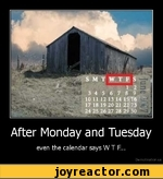 After Monday and Tuesdayeven the calendar says W T F...De mot vat ion. us