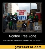 Alcohol Free Zone such a small area in the Northern Ireland that they have to mark it De motivation, us