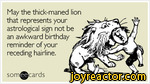 May the thick-maned lion that represents your astrological sign not be an awkward birthday reminder of your receding hairline.som^cards