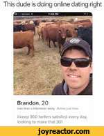 This dude is doing online dating rightBrandon, 20less than a kilometer away Active just nowI keep 300 heifers satisfied every day, looking to make that 301
