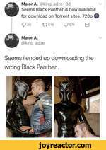 Major A. @king_adze 3dSeems Black Panther is now availablefor download on Torrent sites. 720pQ851T616Major A.@king_adzeC?6710VSeems i ended up downloading the wrong Black Panther..