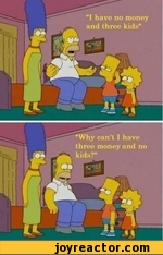 I have no money and three kids. Why can't I have three money and no kids?