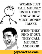 WOMEN JUST CALL ME UGLY UNTILL THEY KNOW HOW MUCH MONEY I MAKEWHEN THEY FIND IT OUT, THEY CALL ME UGLY AND POOR