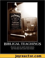 BIBLICAL TEACHINGS Alcohol may be man's worst enemy, BUT THE BIBLE SAYS LOVE YOUR ENEMY.