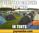 Dude, that camping trip was in tents