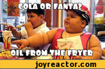 cola or fanta? oil from the fryer