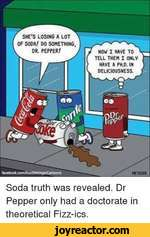 SHE'S LOSING A LOT OF SODA/ DO SOMETHING, DR. PEPPER/NOW I HAVE TO TELL THEM I ONLV HAVE A PH.D. IN DELICIOUSNESS.Soda truth was revealed. Dr Pepper only had a doctorate in theoretical Fizz-ics.