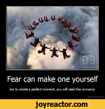 Fear can make one yourselfbut to create a perfect moment, you will need the companyDe motivation, us