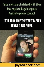 Take a picture of a friend with their face squished against glass. Assign to phone contact.ITLL LOOK LIKE THEYRE TRAPPED INSIDE YOUR PHONE.