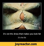 It's not the dress that makes you look fatIt's the fatDe motivation, us