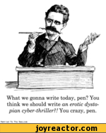 What we gonna write today, pen? You think we should write an erotic dystopian cyber-thriller?! You crazy, pen.