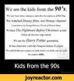We are the kids from the 90s.We were bora before, during or right after the explosion of Brit Pop.We watched Disney films, not Disney channel.It was Sabrina the Teenage Witch not Wizards ofWaverly PalaceWe liked The Nightmare Before Christmas as kidsbefore all the emo crap started.We are the HciViy