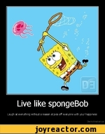 Live like spongeBobLaugh at everything without a reason at piss off everyone with your happinessDe motivation, us
