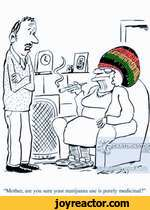 Mother, are you sure your marijuana use is purely medicinal?'