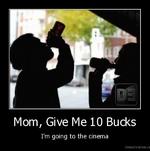 Mom, Give Me 10 Bucks I'm going to the cinema