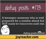 da%) posts #113A teenager: someone who is well prepared for a zombie attack but NOT ready for tomorrows math test.dafuq-posts.tumblr