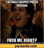 I ACTUALLY RESPECT POUCE OFFICERS FUCK ME, RIGHT?