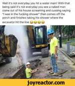 """Well it's not everyday you hit a water main! With that being said it's not everyday you see a naked man come out of his house screaming and cussing saying """"I was in the fucking shower"""" then comes off the porch and finishes taking his shower where theexcavator hit the line u w w"""