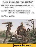 *being prepared as virgin sacrifice*me: Youre making a mistake. I do the sex all the time.shaman: *stops his ritualistic chanting*Name the one who takes your seed.me: Your mother.