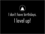 don't have birthdays.I level up!