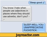 Sleep good ;)You know I hate when people use adjectives in places where they should use adverbs, don't you? -i_JSLEEP WELL YOU UNAPPRECIATIVE FUCKSTICK.
