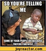 so you're telling me some of your people die because they're too fat?