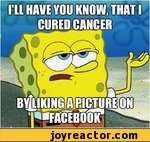 I'll have you know, that i cured cancer, by liking a picture on facebook