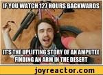 If you watch 127 hours backwards, it's the uplifting story of an amputee finding an arm in the desert