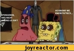 Spongebob, he's right behind us isn't he. He knows we know patrick