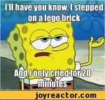 I'have you know, stepped on a lego brick and only cried for 20 minutes