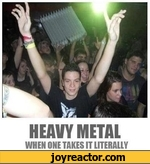 HEAVY METAL WHEN ONE TAKES IT LITERALLY
