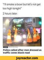 """I'll smoke a bowl but let's not get too high tonight""2 hours later:Police called after men dressed as traffic cones block road"