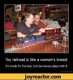 Toy railroad is like a woman's breastIt's made for the kids, but dad always plays with itDe motivation, us
