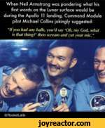 """When Neil Armstrong was pondering what his first words on the Lunar surface would be during the Apollo 11 landing, Command Module pilot Michael Collins okingly suggested:""""If you had any halls, you'd say 'Oh, my God, what is that thing?1 then scream and cut your mic.""""@RocketLads"""