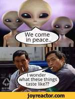 We come in peace.wonder^^ what these things taste like?? ^
