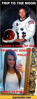 Trip to the moon - takes 5 pics of him. Trip to mcdonalds toilets - takes 84 pictures of her