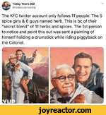"""Today Years Old@todayyearsoidigThe KFC twitter account only follows 11 people. The 5 spice girls & 6 guys named herb. This is be of their """"secret blend"""" of 11 herbs and spices. The 1st person to notice and point this out was sent a painting of himself holding a drumstick while riding piggyback on"""