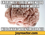 Extremely tired when you get home from work, wide awake when time for bed