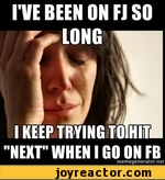 """I've been on fj so long, i keep trying to hit """"next"""" when i go on fb"""