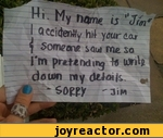 "Hi. My name is ""Jim"" i accidently hit your car & someone saw me so i'm pretending to write down my details. Sorry - Jim"