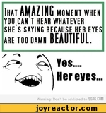 That amazinf moment when you can't hear whatever she's saying because her eyes are too damn beautiful