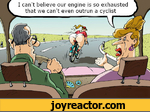I can't believe our engine is so exhausted thet we can't even outrun a cyclist