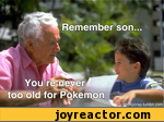 Remember son, you're never too old for pokemon