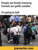 People are finally listening: Crowds are gettin smaller.I'm going to hell