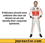 Politicians should wear uniforms like race car drivers so we can identify their corporate sponsors.