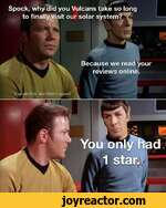 Spock, why did you Vulcans take so long to finally visit our solar system?Because we read your reviews online.Captain Kirk Man Myth Legend