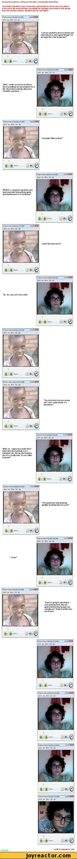 "An American girl has a webcam chat with a starving boy from Africa. I just think it would be such an awesome opportunity for Americans to be able to reach out to the world and have incredibly eye opening conversations with people from third world countries. Wouldn't that be incredible? ""lam"
