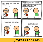 IT SEEMS YOU HAVE A VERY RARE NEURLOGxICAL CONDITION WHERE YOU CAN'T REACT PROPERLY TO NEWSWELL, WE'VE GOT YOUR TEST RESULTS INI'M AFRAID IT'S FATALHA! AWESOME!Cyanide and Happiness Explosm.net