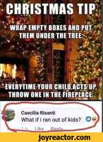 IICHRISTMAS TIP*#>;mm ft*.1 r...WRAP EMPTY BOXES AND PUT *'*' THEM UNDER THE TREEf -' 'C *l .*\\uLIK V I <i ^ . ,,2 >>V'VJ'EVERYTIME YOUR CHILD ACTS UP, * THROW ONE IN THE FIREPLACEl 4