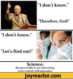 """I don't know."" ""Therefore, God!"" ""I don't know."" ""Let's find out!"" Science. Because reality is too interesting to be content with ignorance."